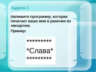 Задача 2. Напишите программу, которая печатает ваше имя в рамочке из звездоче