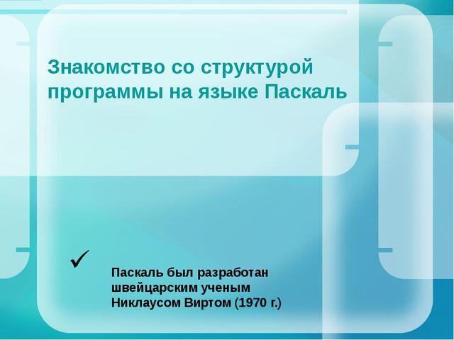 Знакомство со структурой программы на языке Паскаль Паскаль был разработан шв...