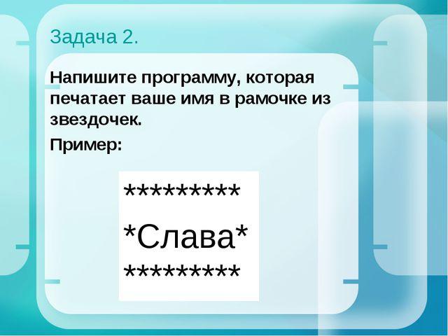 Задача 2. Напишите программу, которая печатает ваше имя в рамочке из звездоче...