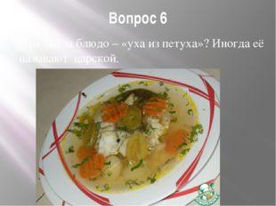 Вопрос 6 Что это за блюдо – «уха из петуха»? Иногда её называют царской.