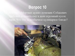 Вопрос 10 В поэме «Мертвые души» помещик Собакевич требовал подавать ему к ща