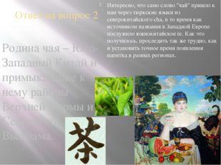 Ответ на вопрос 2 Родина чая – Юго-Западный Китай и примыкающие к нему районы