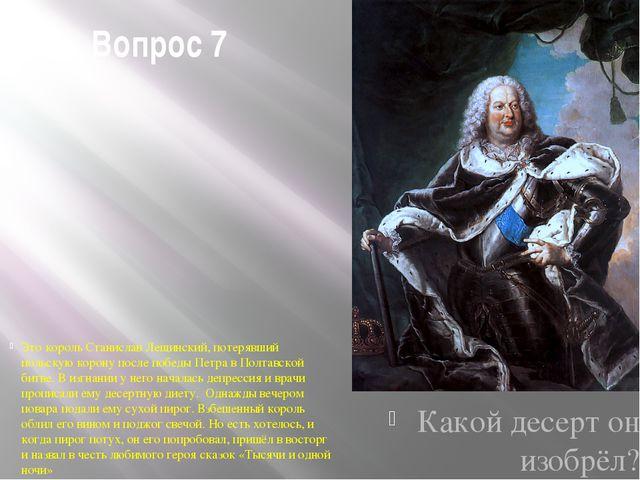 Вопрос 7 Это король Станислав Лещинский, потерявший польскую корону после поб...