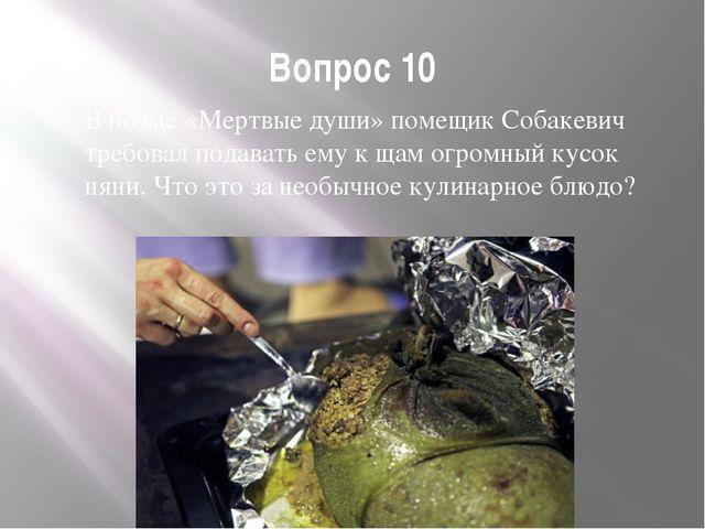 Вопрос 10 В поэме «Мертвые души» помещик Собакевич требовал подавать ему к ща...
