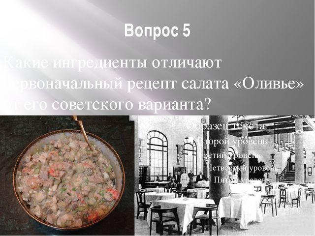 Вопрос 5 Какие ингредиенты отличают первоначальный рецепт салата «Оливье» от...
