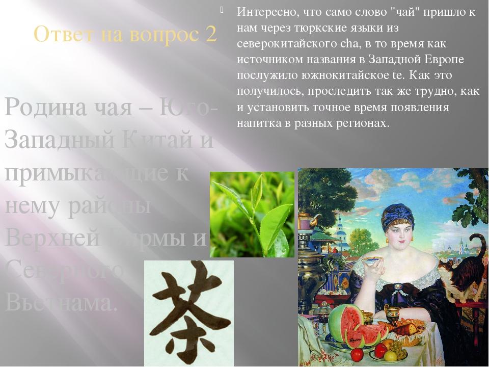 Ответ на вопрос 2 Родина чая – Юго-Западный Китай и примыкающие к нему районы...