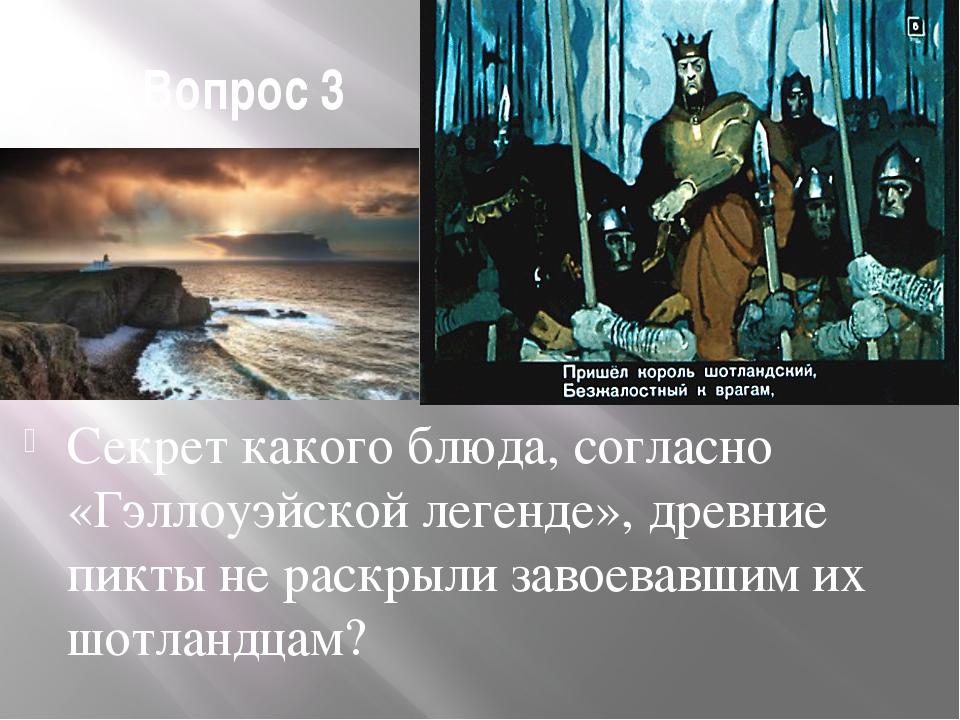 Вопрос 3 Секрет какого блюда, согласно «Гэллоуэйской легенде», древние пикты...