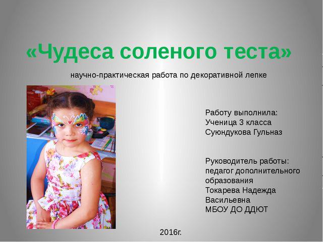 «Чудеса соленого теста» Работу выполнила: Ученица 3 класса Суюндукова Гульназ...