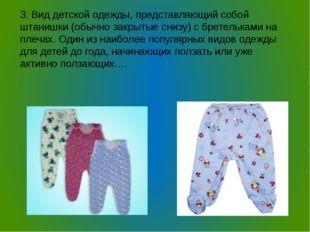 3. Вид детской одежды, представляющий собой штанишки (обычно закрытые снизу)