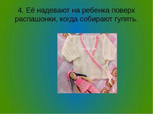 4. Её надевают на ребенка поверх распашонки, когда собирают гулять.