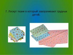 7. Лоскут ткани в который заворачивают грудных детей.