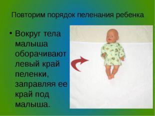 Повторим порядок пеленания ребенка Вокруг тела малыша оборачивают левый край