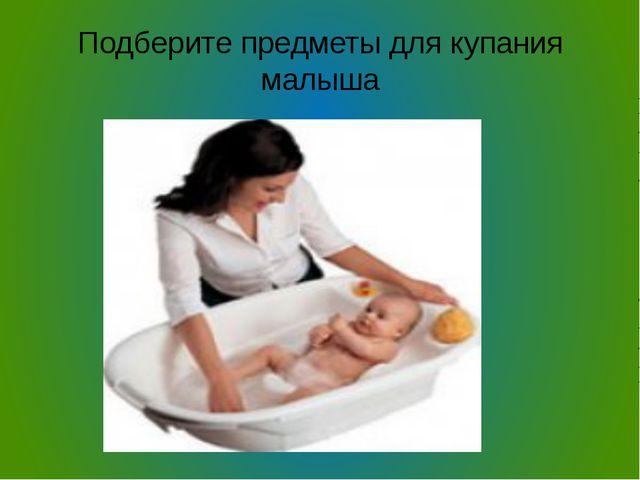 Подберите предметы для купания малыша