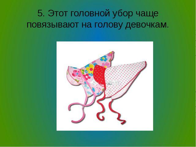 5. Этот головной убор чаще повязывают на голову девочкам.
