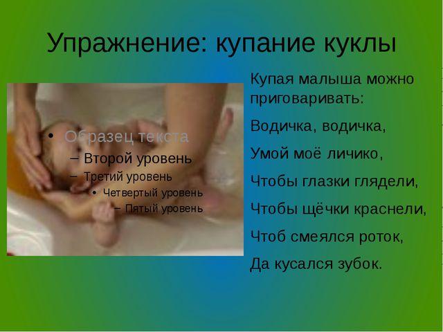 Упражнение: купание куклы Купая малыша можно приговаривать: Водичка, водичка,...