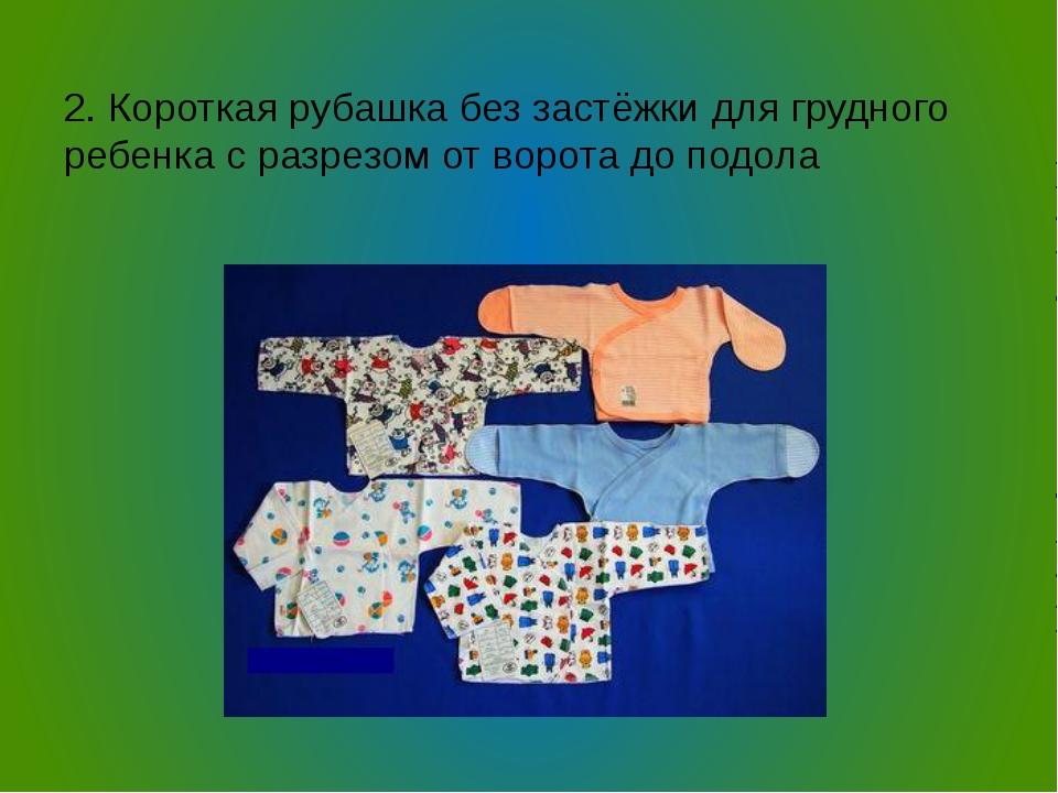 2. Короткая рубашка без застёжки для грудного ребенка с разрезом от ворота д...