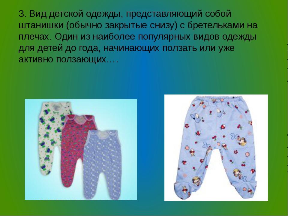 3. Вид детской одежды, представляющий собой штанишки (обычно закрытые снизу)...