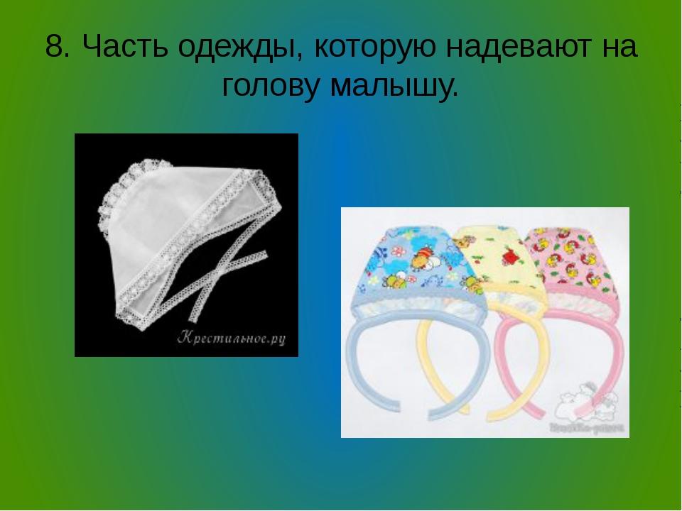 8. Часть одежды, которую надевают на голову малышу.