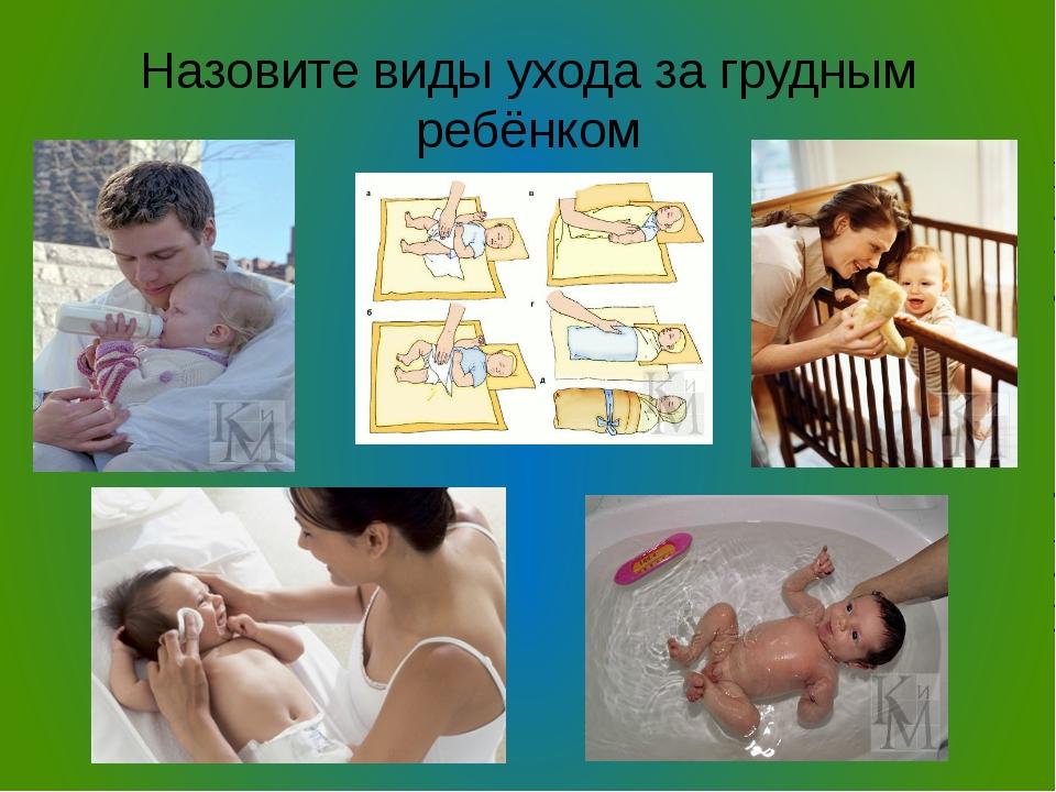Назовите виды ухода за грудным ребёнком