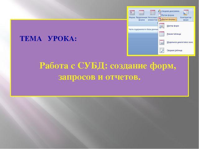 ТЕМА УРОКА: Работа с СУБД: создание форм, запросов и отчетов. (С) И.Е.Шлыков...