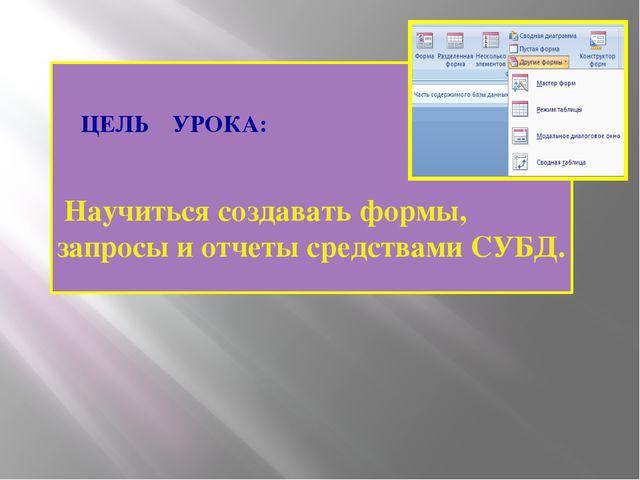 ЦЕЛЬ УРОКА: Научиться создавать формы, запросы и отчеты средствами СУБД. (С)...