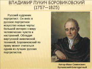Русский художник портретист. Он внёс в русское портретное искусство новые че