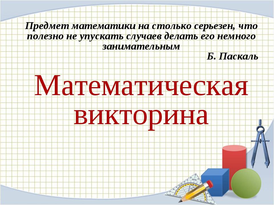 Предмет математики на столько серьезен, что полезно не упускать случаев дела...