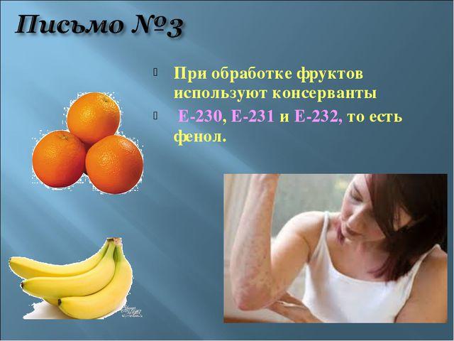При обработке фруктов используют консерванты Е-230, Е-231 и Е-232, то есть фе...