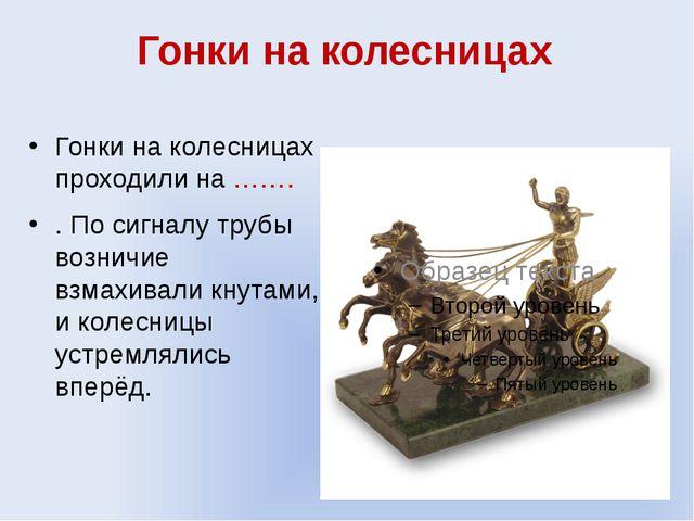 Гонки на колесницах Гонки на колесницах проходили на ……. . По сигналу трубы в...