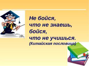 Не бойся, что не знаешь, бойся, что не учишься. (Китайская пословица)