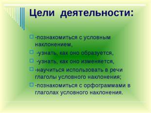 Цели деятельности: -познакомиться с условным наклонением, -узнать, как оно об