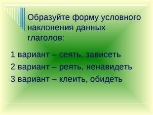 Образуйте форму условного наклонения данных глаголов: 1 вариант – сеять, зави