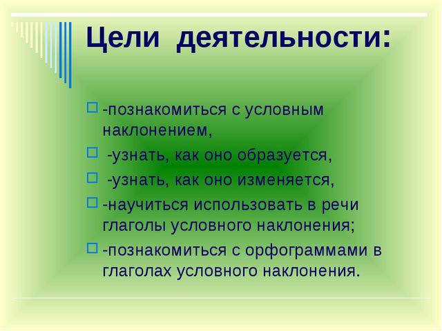 Цели деятельности: -познакомиться с условным наклонением, -узнать, как оно об...