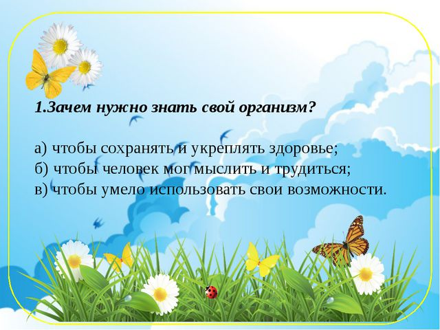 Зачем нужно знать свой организм? а) чтобы сохранять и укреплять здоровье; б)...