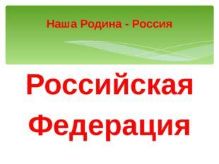 Российская Федерация Наша Родина - Россия