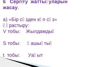 6 Сергіту жаттығуларын жасау. а) «Бір сөзден көп сөз» құрастыру: V тобы: Жылд