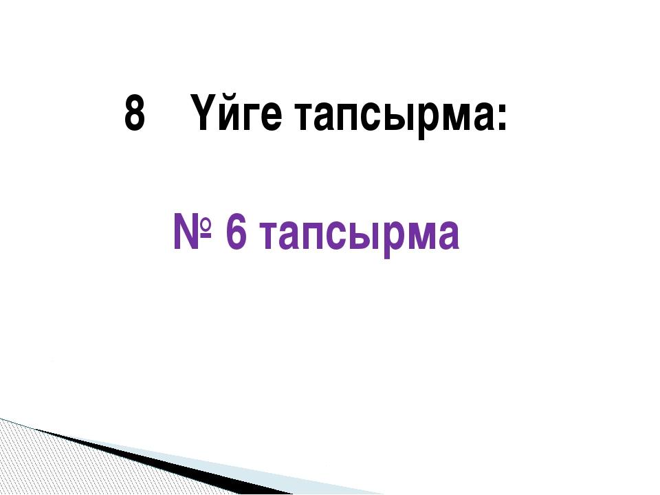 Үйге тапсырма: № 6 тапсырма