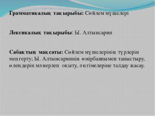 Грамматикалық тақырыбы: Сөйлем мүшелері Лексикалық тақырыбы: Ы. Алтынсарин С