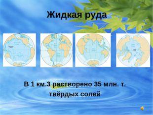 Жидкая руда В 1 км.3 растворено 35 млн. т. твёрдых солей