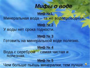 Мифы о воде Миф №1. Минеральная вода – та же водопроводная. Миф № 2 У воды н