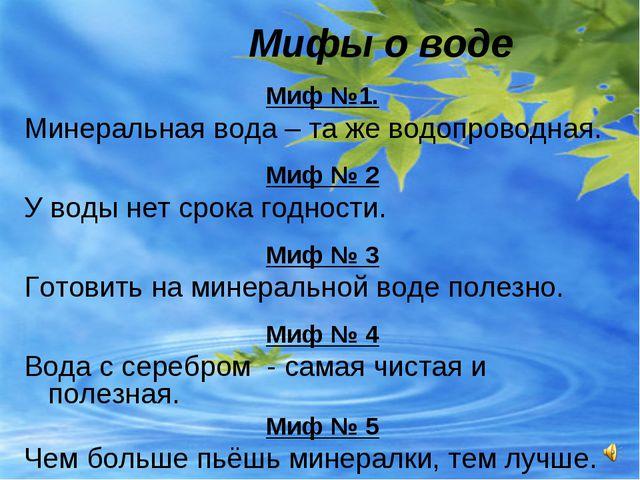 Мифы о воде Миф №1. Минеральная вода – та же водопроводная. Миф № 2 У воды н...