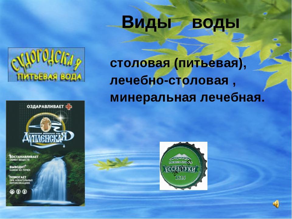 Виды воды столовая (питьевая), лечебно-столовая , минеральная лечебная.