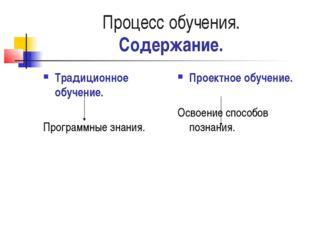Процесс обучения. Содержание. Традиционное обучение. Программные знания. Прое