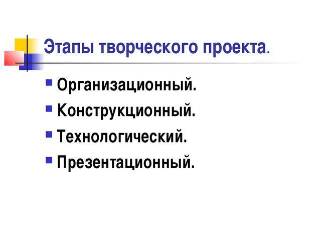 Этапы творческого проекта. Организационный. Конструкционный. Технологический....