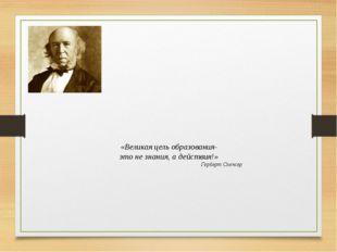 «Великая цель образования- это не знания, а действия!» Герберт Спенсер