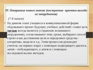 IV. Открытие нового знания (построение проекта выхода из затруднения) (7-8 м