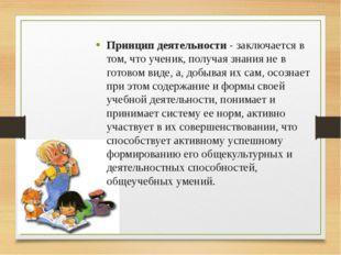 Принцип деятельности - заключается в том, что ученик, получая знания не в гот