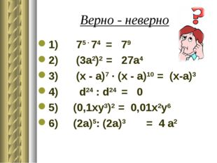 Верно - неверно 1) 75 ∙ 74 = 79 2) (3а2)2 = 27а4 3) (x - a)7 ∙ (x - a)10 = (x