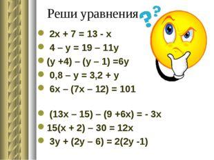 Реши уравнения 2x + 7 = 13 - x 4 – y = 19 – 11y (y +4) – (y – 1) =