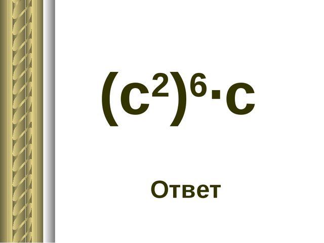 (c2)6·c Ответ